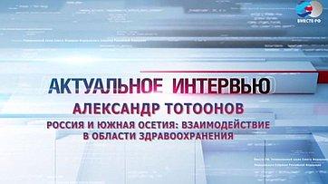 А. Тотоонов о взаимодействии России и Южной Осетии в области здравоохранения