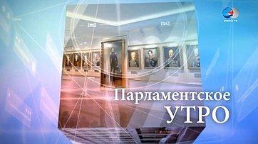 Программа «Парламентское утро» телеканала «Вместе-РФ». Сенаторы обактуальных вопросах
