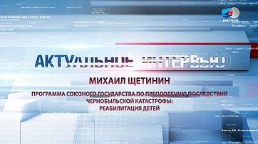 М. Щетинин опрограмме Союзного государства попреодолению последствий чернобыльской катастрофы