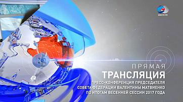 Пресс-конференция Председателя Совета Федерации В.Матвиенко поитогам весенней сессии 2017года